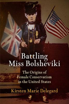 Politics and Culture in Modern America: Battling Miss Bolsheviki, Kirsten Marie Delegard