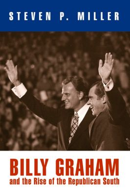 Politics and Culture in Modern America: Billy Graham and the Rise of the Republican South, Steven P. Miller