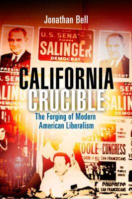 Politics and Culture in Modern America: California Crucible, Jonathan Bell
