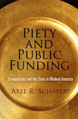 Politics and Culture in Modern America: Piety and Public Funding, Axel R. Schäfer
