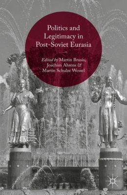 Politics and Legitimacy in Post-Soviet Eurasia, Martin Schulze Wessel, Joachim Ahrens, Martin Brusis