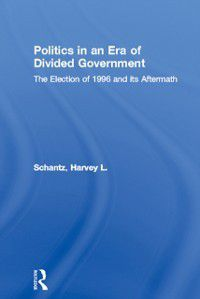 Politics and Policy in American Institutions: Politics in an Era of Divided Government, Harvey L. Schantz