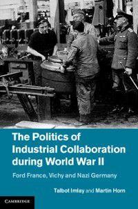 Politics of Industrial Collaboration during World War II, Martin Horn, Talbot Imlay