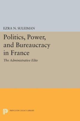 Politics, Power, and Bureaucracy in France, Ezra N. Suleiman