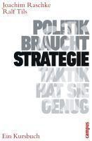 Politik braucht Strategie - Taktik hat sie genug, Joachim Raschke, Ralf Tils