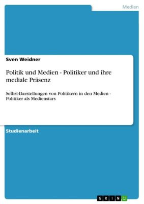 Politik und Medien - Politiker und ihre mediale Präsenz, Sven Weidner