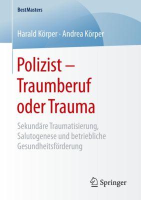 Polizist - Traumberuf oder Trauma, Harald Körper, Andrea Körper