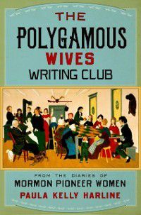 Polygamous Wives Writing Club: From the Diaries of Mormon Pioneer Women, Paula Kelly Harline