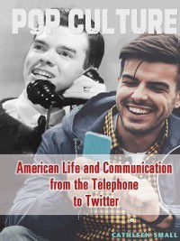 Pop Culture: American Life and Communication from the Telephone to Twitter, Cathleen Small