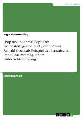 """""""Pop und nochmal Pop. Der werbestrategische Text """"Subito"""" von Rainald Goetz als Beispiel der literarischen Popkultur mit möglichem Unterrichtseinbezug, Inga Hemmerling"""