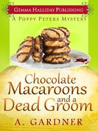 Poppy Peters Mystery: Chocolate Macaroons and a Dead Groom, A. Gardner