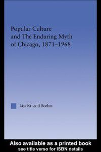 Popular Culture and the Enduring Myth of Chicago, 1871-1968, Lisa Krissoff Boehm