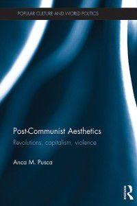 Popular Culture and World Politics: Post-Communist Aesthetics, Anca M. Pusca