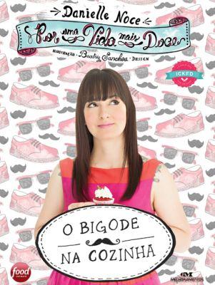 Por uma Vida Mais Doce: Por uma Vida Mais Doce: O Bigode na Cozinha, Danielle Noce