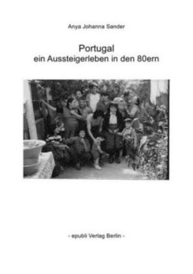 Portugal - ein Aussteigerleben in den 80ern - Anya Johanna Sander |