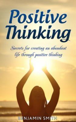 Positive Thinking: Secrets for Creating an Abundant Life Through Positive Thinking, Benjamin Smith