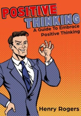 Positive Thinking Series: Positive Thinking: A Guide To Embrace Positive Thinking (Positive Thinking Series, #1), Henry Rogers