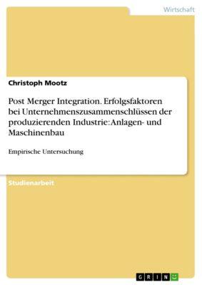 Post Merger Integration. Erfolgsfaktoren bei Unternehmenszusammenschlüssen der produzierenden Industrie: Anlagen- und Maschinenbau, Christoph Mootz