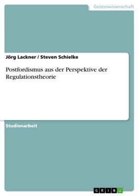 Postfordismus aus der Perspektive der Regulationstheorie, Steven Schielke, Jörg Lackner
