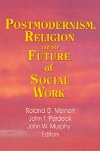 Postmodernism, Religion, and the Future of Social Work, Jean A Pardeck, John W Murphy, Roland Meinert