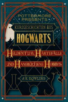 Pottermore Presents (Deutsch): Kurzgeschichten aus Hogwarts: Heldentum, Härtefälle und hanebüchene Hobbys, J.K. Rowling