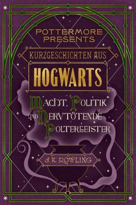 Pottermore Presents (Deutsch): Kurzgeschichten aus Hogwarts: Macht, Politik und nervtötende Poltergeister, J.K. Rowling