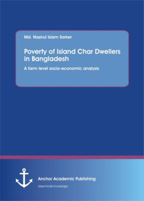 Poverty of Island Char Dwellers in Bangladesh. A farm level socio-economic analysis, Md. Nazirul Islam Sarker