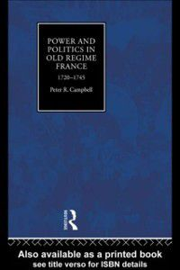 Power and Politics in Old Regime France, 1720-1745, Peter Campbell
