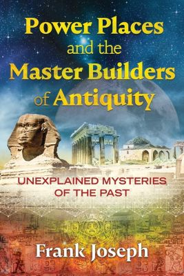 Power Places and the Master Builders of Antiquity, Frank Joseph