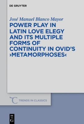 Power Play in Latin Love Elegy and its Multiple Forms of Continuity in Ovid's Metamorphoses, José Manuel Blanco Mayor