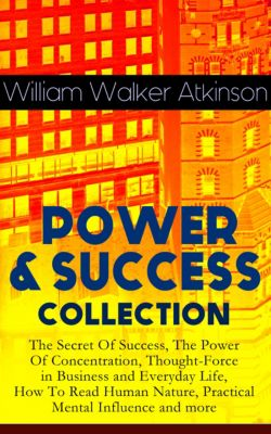 POWER & SUCCESS COLLECTION: The Secret Of Success, The Power Of Concentration, Thought-Force in Business and Everyday Life, How To Read Human Nature, Practical Mental Influence and more, William Walker Atkinson
