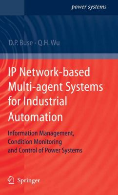 Power Systems: IP Network-based Multi-agent Systems for Industrial Automation, David P. Buse, Q.H. Wu
