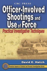 Practical Aspects of Criminal and Forensic Investigations: Officer-Involved Shootings and Use of Force, David E. Hatch
