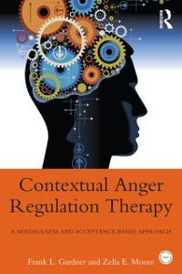 Practical Clinical Guidebooks: Contextual Anger Regulation Therapy for the Treatment of Clinical Anger, Frank L. Gardner, Zella E. Moore