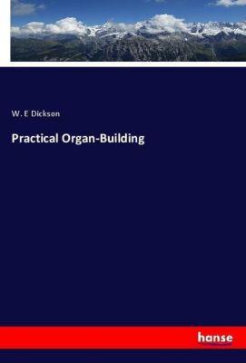 Practical Organ-Building, W. E Dickson