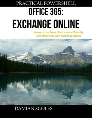 Practical PowerShell Press: Practical Powershell Office 365 Exchange Online Learn to Use Powershell More Efficiently and Effectively With Exchange Online, Damian Scoles