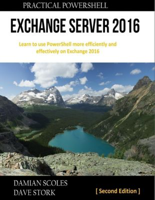 Practical PowerShell Press: Practical Powershell Exchange Server 2016 : Learn to Use Powershell More Efficiently and Effectively On Exchange 2016 : Second Edition, Damian Scoles, Dave Stork