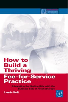 Practical Resources for the Mental Health Professional: How to Build a Thriving Fee-for-Service Practice, Laurie Kolt