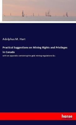 Practical Suggestions on Mining Rights and Privileges in Canada, Adolphus M. Hart