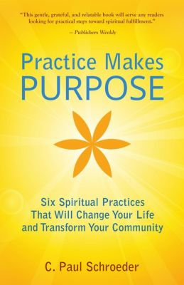 Practice Makes PURPOSE: Six Spiritual Practices That Will Change Your Life and Transform Your Community, C. Paul Schroeder