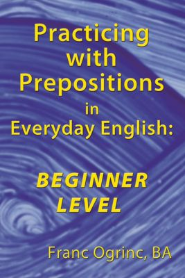 Practicing with Prepositions in Everyday English: Beginner Level, Franc Ogrinc