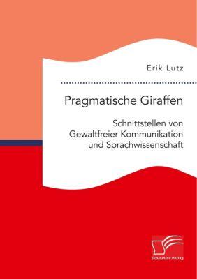 Pragmatische Giraffen. Schnittstellen von Gewaltfreier Kommunikation und Sprachwissenschaft, Erik Lutz