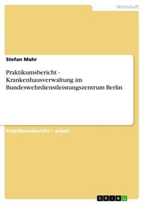 Praktikumsbericht - Krankenhausverwaltung im Bundeswehrdienstleistungszentrum Berlin, Stefan Mahr