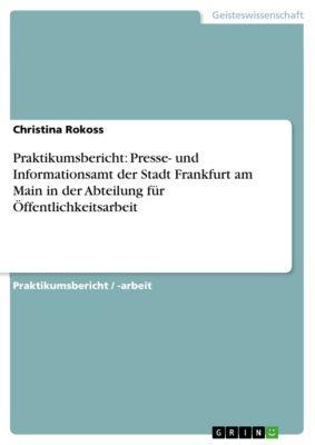 Praktikumsbericht: Presse- und Informationsamt der Stadt Frankfurt am Main in der Abteilung für Öffentlichkeitsarbeit, Christina Rokoss
