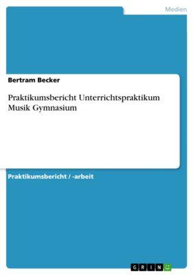 Praktikumsbericht Unterrichtspraktikum Musik Gymnasium, Bertram Becker