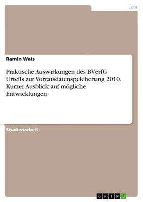 Praktische Auswirkungen des BVerfG Urteils zur Vorratsdatenspeicherung 2010. Kurzer Ausblick auf mögliche Entwicklungen, Ramin Wais