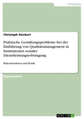 Praktische Gestaltungsprobleme bei der Einführung von Qualitätsmanagement in Institutionen sozialer Dienstleistungserbringung, Christoph Stockert