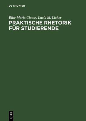 Praktische Rhetorik für Studierende, Lucia M. Licher, Elke-Maria Clauss