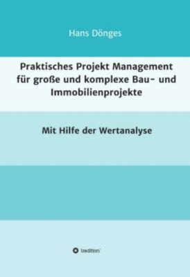 Praktisches Projekt Management für grosse und komplexe Bau- und Immobilienprojekte, Hans Dönges