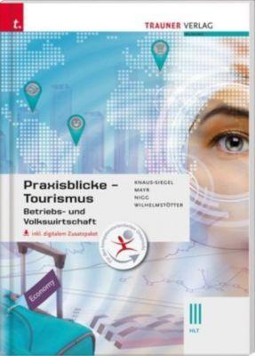 Praxisblicke Tourismus - Betriebs- und Volkswirtschaft III HLT, inkl. digitalem Zusatzpaket, Birgit Knaus-Siegel, Helga Mayr, Christina Nigg, Michael Wilhelmstötter